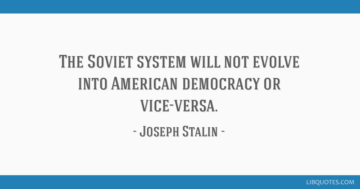 The Soviet system will not evolve into American democracy or vice-versa.