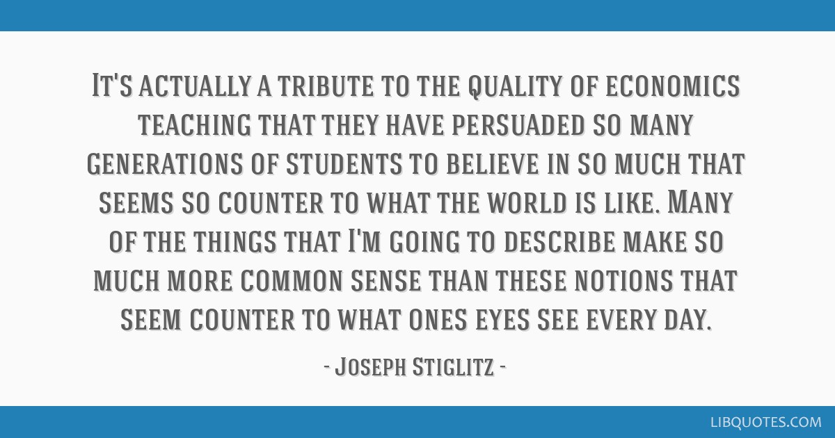 It's actually a tribute to the quality of economics teaching that they have persuaded so many generations of students to believe in so much that...