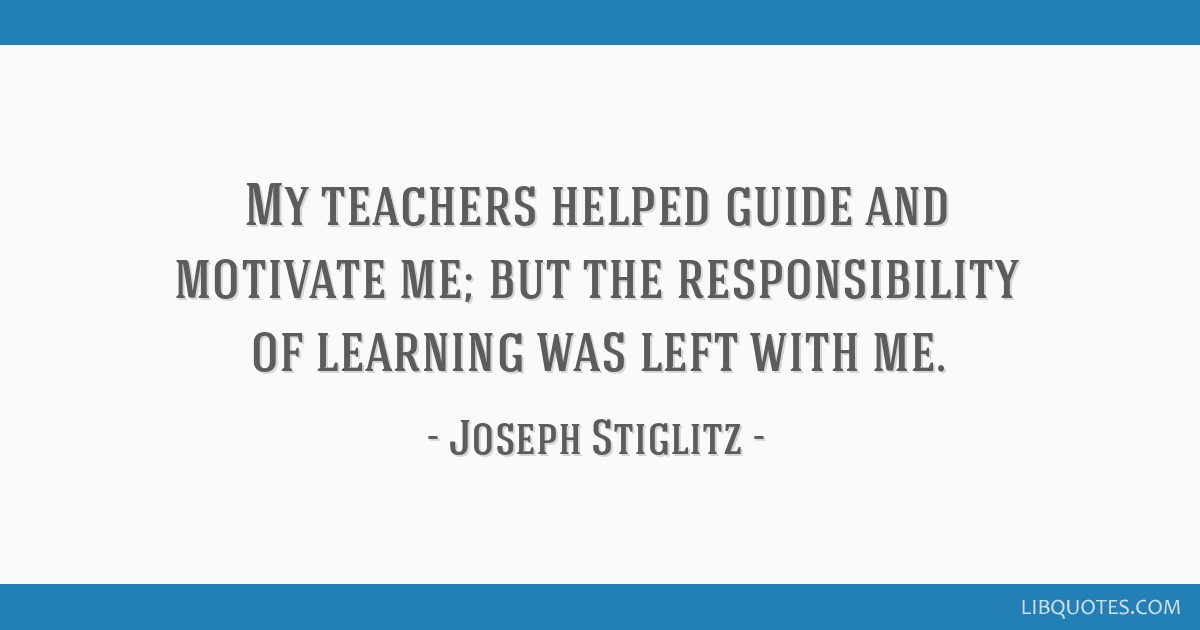 My teachers helped guide and motivate me; but the responsibility of learning was left with me.