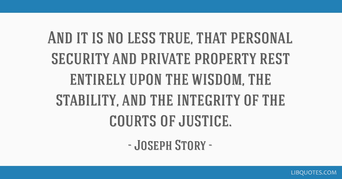 And it is no less true, that personal security and private property rest entirely upon the wisdom, the stability, and the integrity of the courts of...