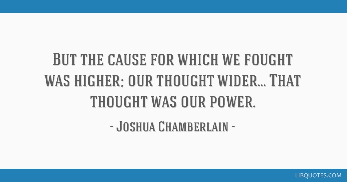 But the cause for which we fought was higher; our thought wider... That thought was our power.