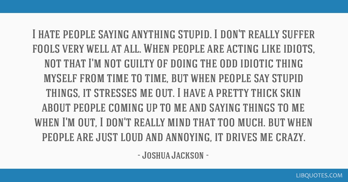 I hate people saying anything stupid. I don't really suffer fools very well at all. When people are acting like idiots, not that I'm not guilty of...