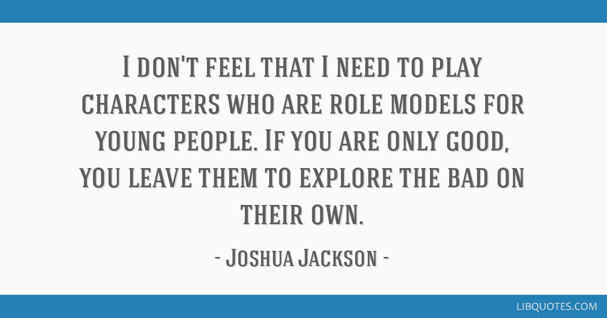 I don't feel that I need to play characters who are role models for young people. If you are only good, you leave them to explore the bad on their...
