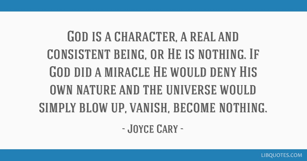 God is a character, a real and consistent being, or He is nothing. If God did a miracle He would deny His own nature and the universe would simply...