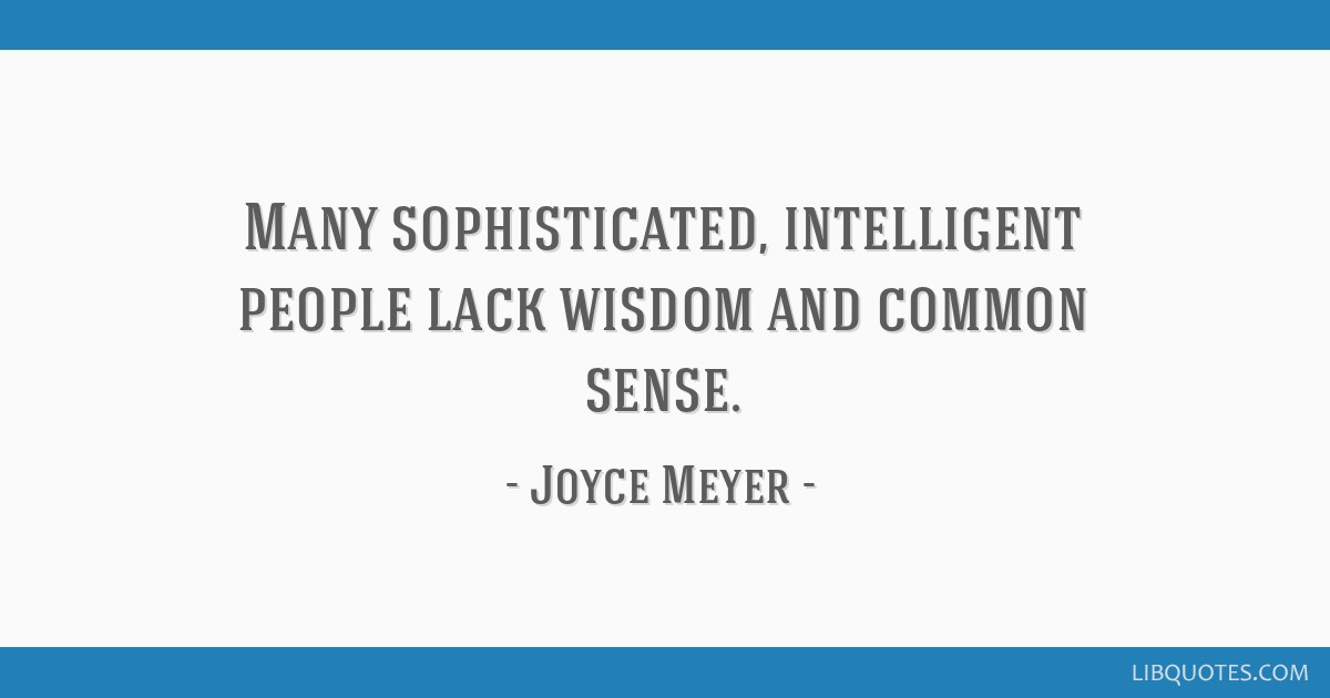 Many sophisticated, intelligent people lack wisdom and common sense.