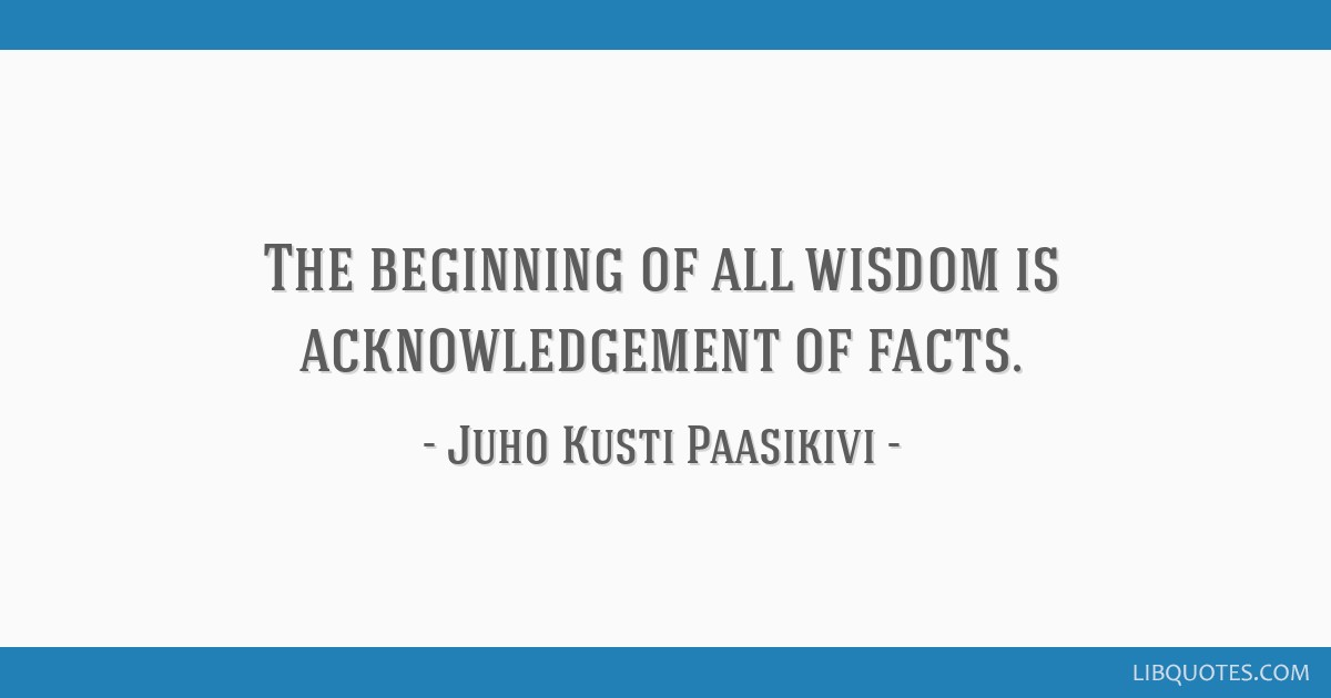 the beginning of all wisdom is acknowledgement of facts