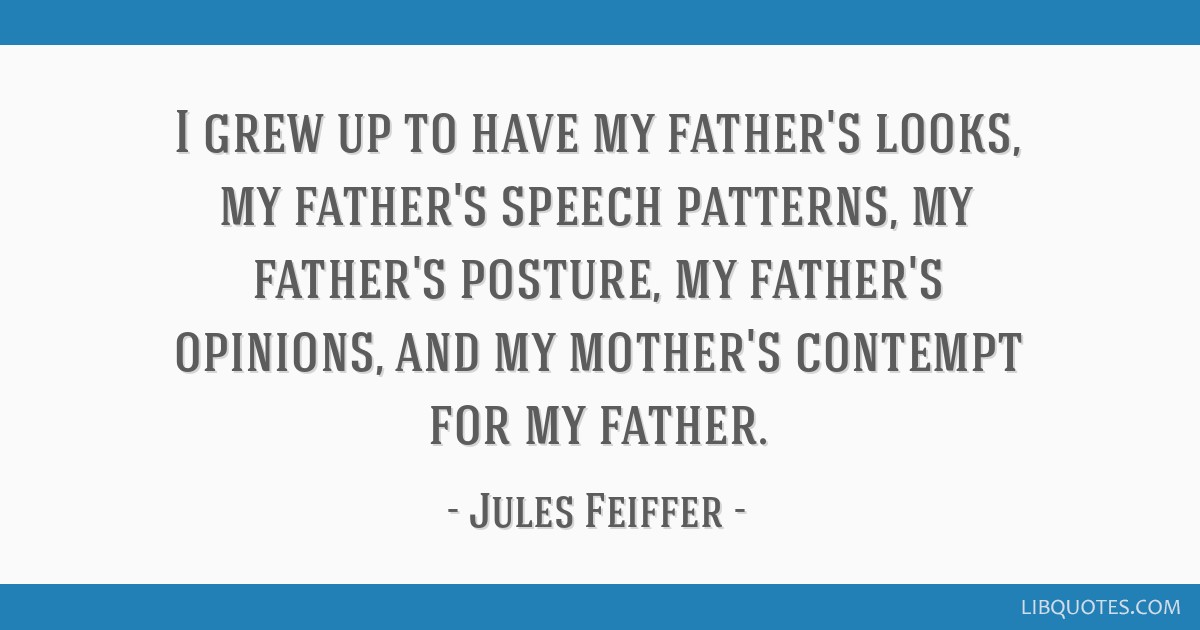 I grew up to have my father's looks, my father's speech patterns, my father's posture, my father's opinions, and my mother's contempt for my father.