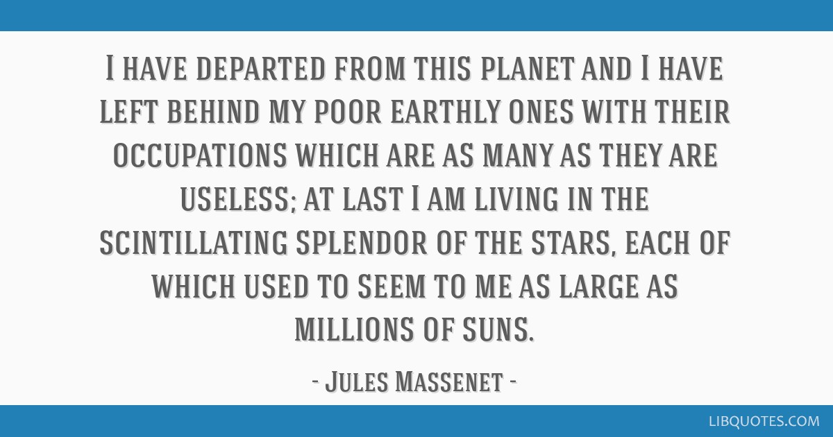 I have departed from this planet and I have left behind my poor earthly ones with their occupations which are as many as they are useless; at last I...