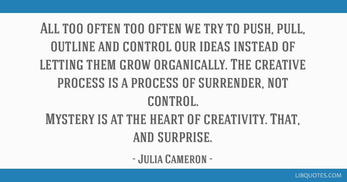 All too often too often we try to push, pull, outline and control our ideas instead of letting them grow organically. The creative process is a...