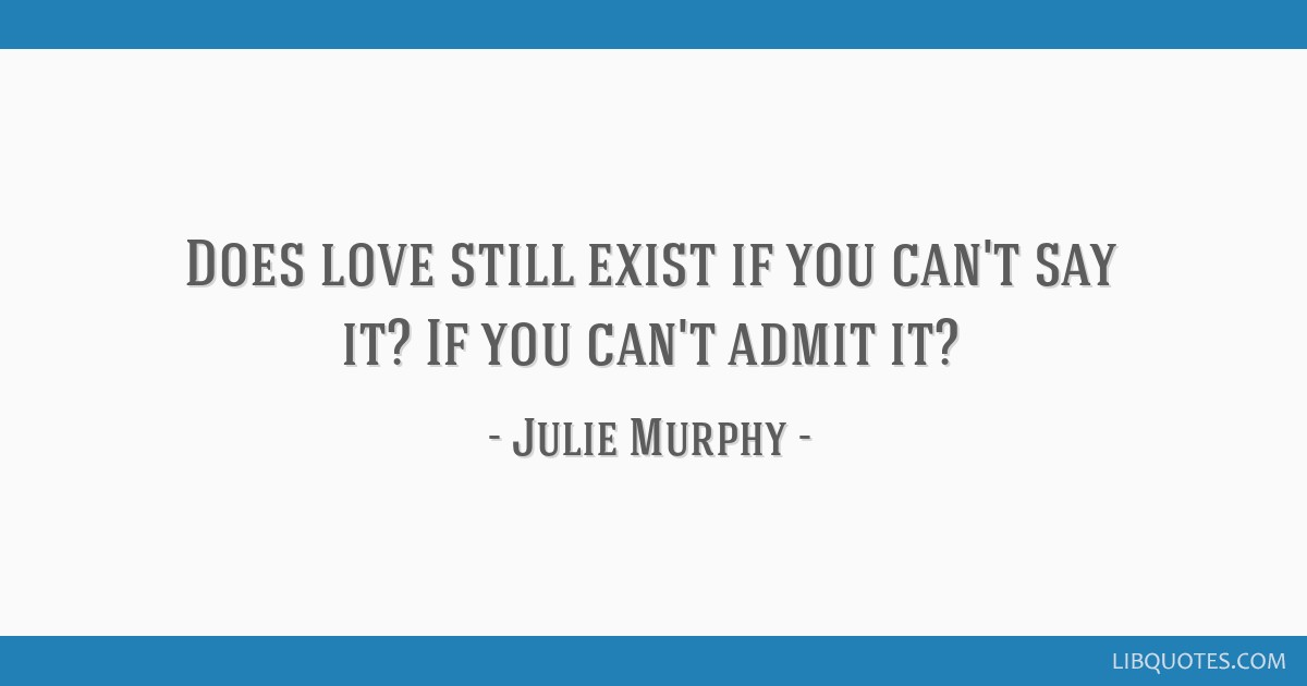 Does love still exist if you can't say it? If you can't admit it?