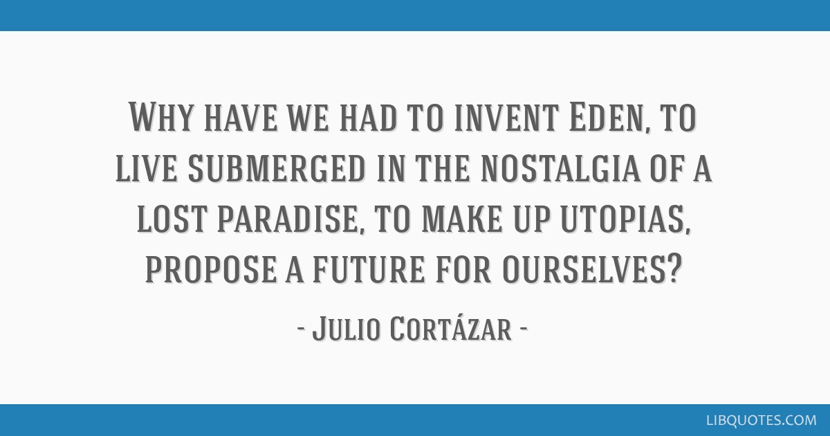 Why have we had to invent Eden, to live submerged in the nostalgia of a lost paradise, to make up utopias, propose a future for ourselves?