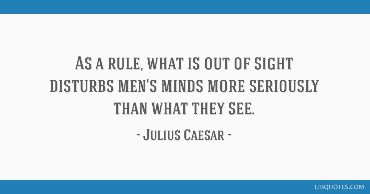As a rule, what is out of sight disturbs men's minds more seriously than what they see.