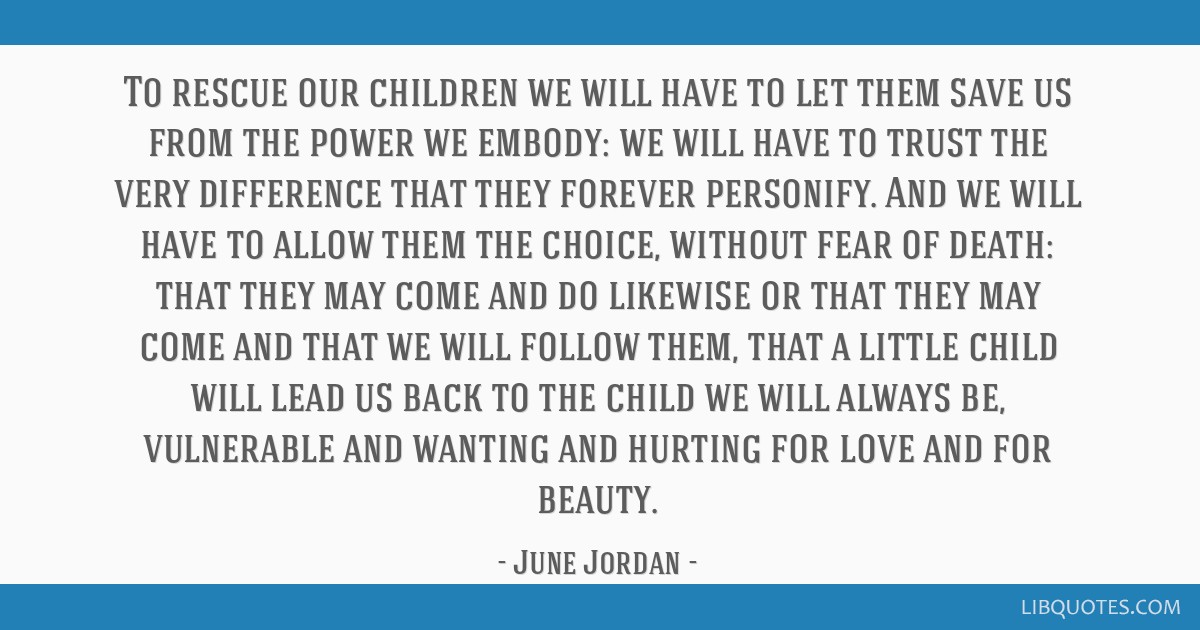 To rescue our children we will have to let them save us from the power we embody: we will have to trust the very difference that they forever...