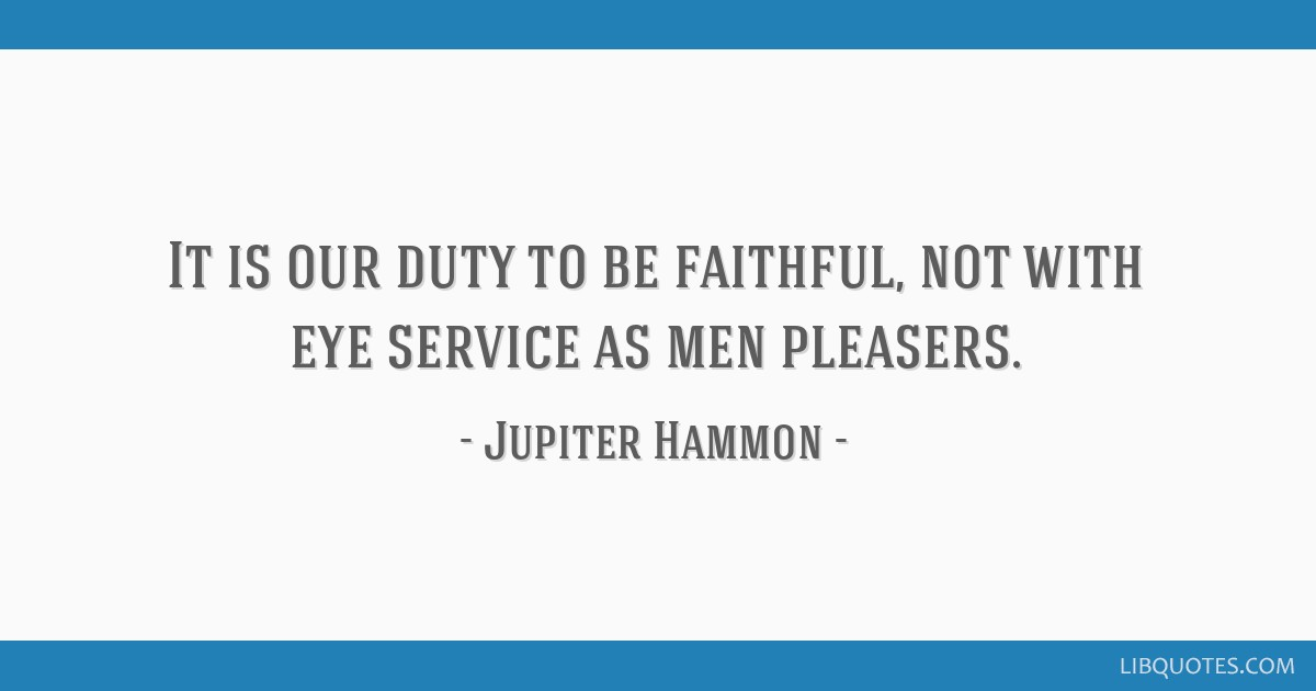 It is our duty to be faithful, not with eye service as men pleasers.