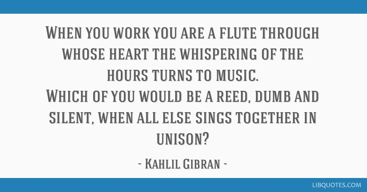 When you work you are a flute through whose heart the whispering of the hours turns to music. Which of you would be a reed, dumb and silent, when all ...
