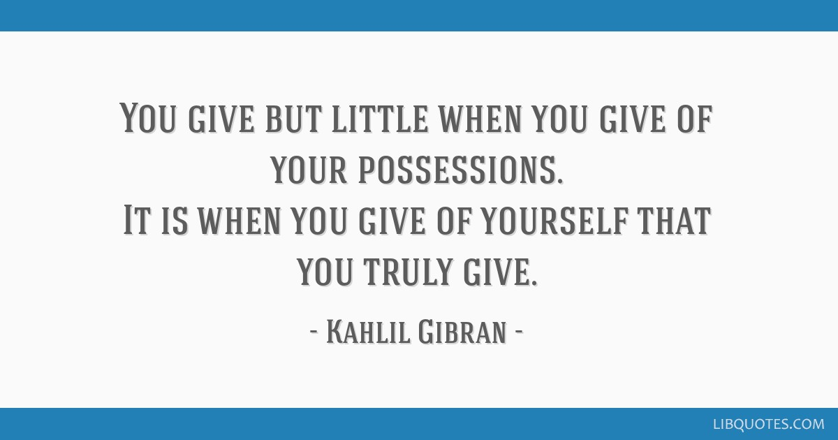 You give but little when you give of your possessions. It is when you give of yourself that you truly give.