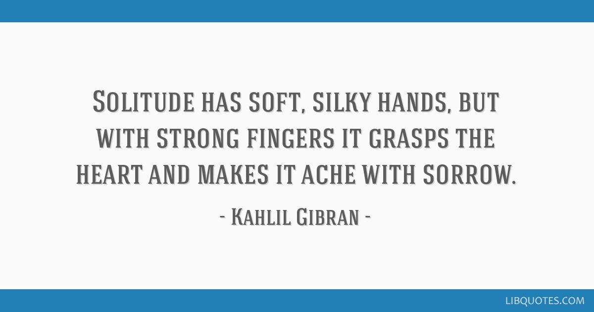 Solitude has soft, silky hands, but with strong fingers it grasps the heart and makes it ache with sorrow.
