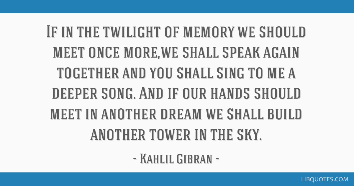 If in the twilight of memory we should meet once more,we shall speak again together and you shall sing to me a deeper song. And if our hands should...