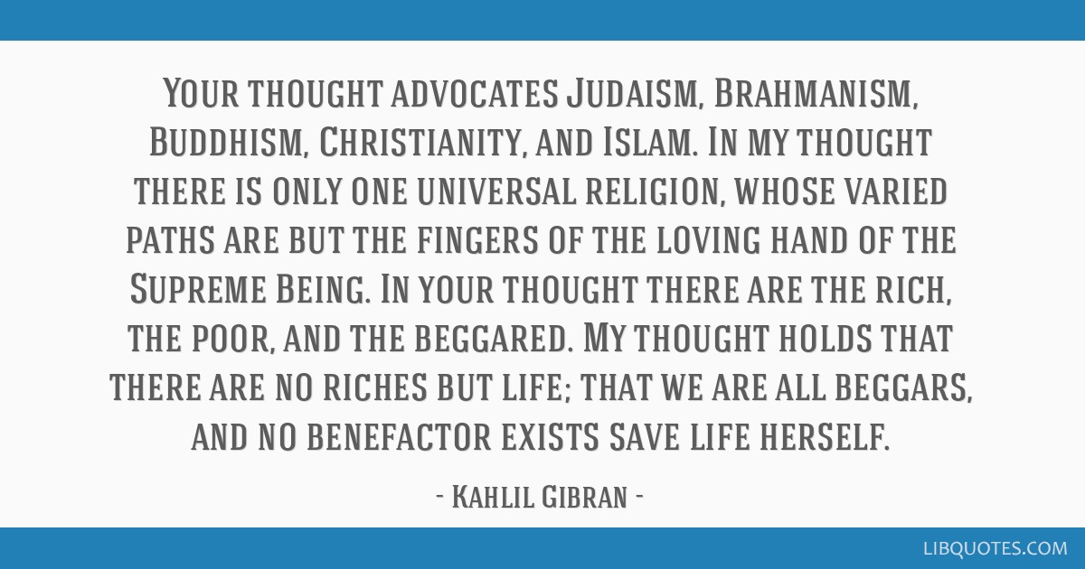 Your thought advocates Judaism, Brahmanism, Buddhism, Christianity, and Islam. In my thought there is only one universal religion, whose varied paths ...