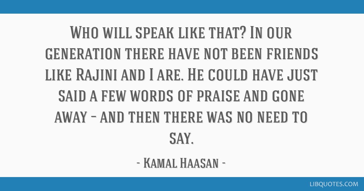 Who will speak like that? In our generation there have not been friends like Rajini and I are. He could have just said a few words of praise and gone ...