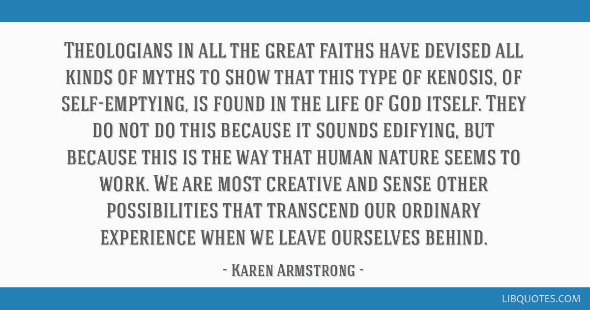 Theologians in all the great faiths have devised all kinds of myths to show that this type of kenosis, of self-emptying, is found in the life of God...