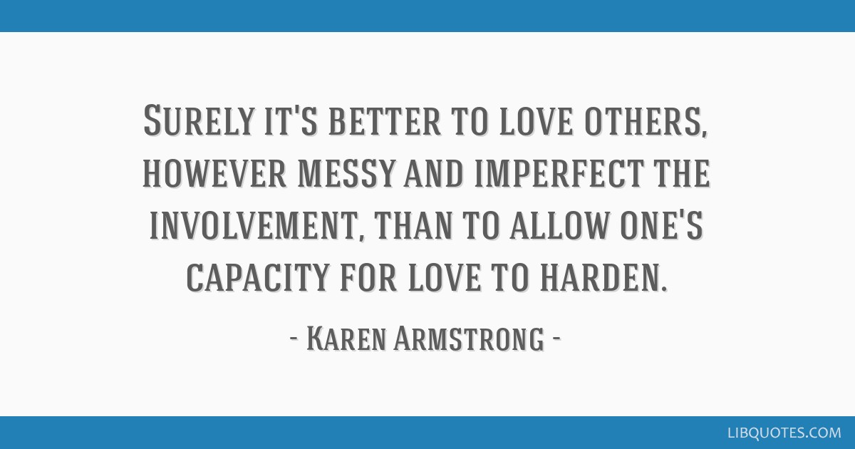 Surely it's better to love others, however messy and imperfect the involvement, than to allow one's capacity for love to harden.