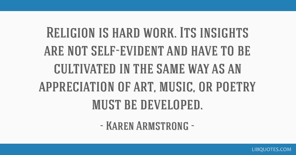 Religion is hard work. Its insights are not self-evident and have to be cultivated in the same way as an appreciation of art, music, or poetry must...