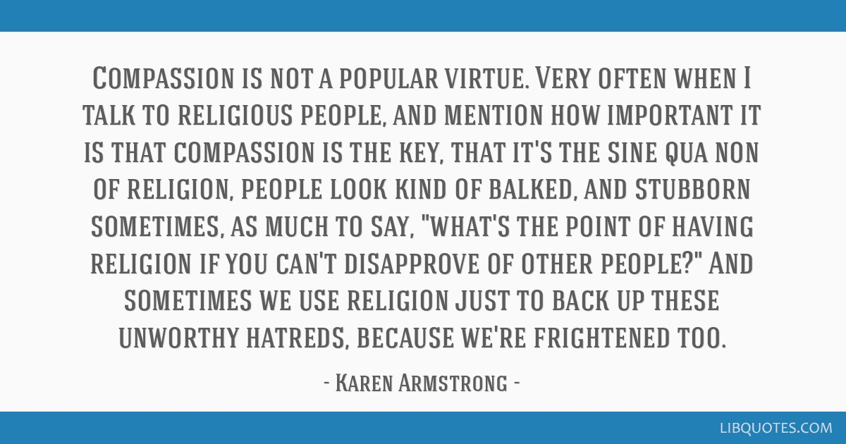 Compassion is not a popular virtue. Very often when I talk to religious people, and mention how important it is that compassion is the key, that it's ...