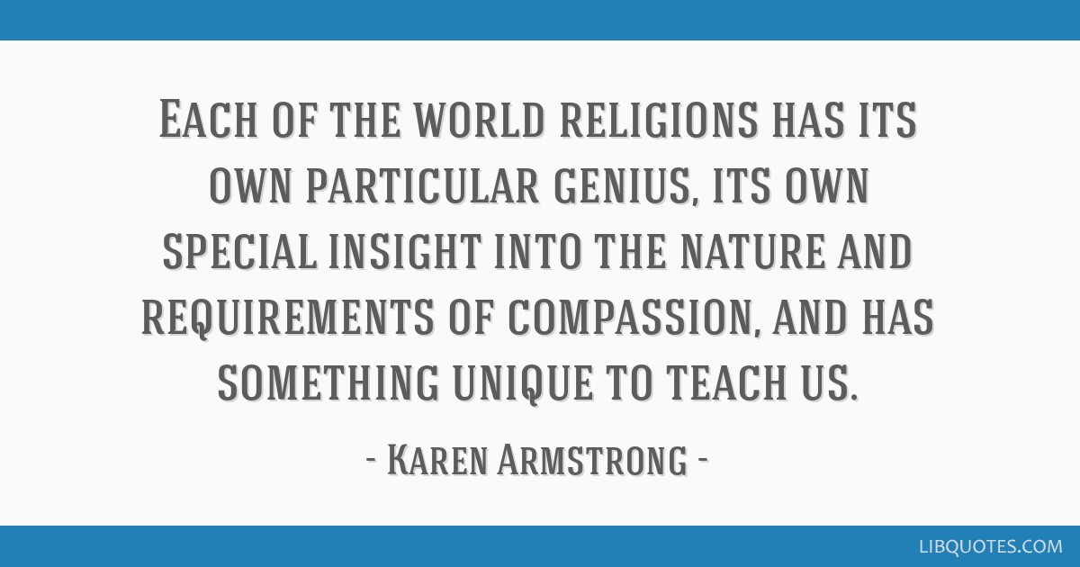 Each of the world religions has its own particular genius, its own special insight into the nature and requirements of compassion, and has something...