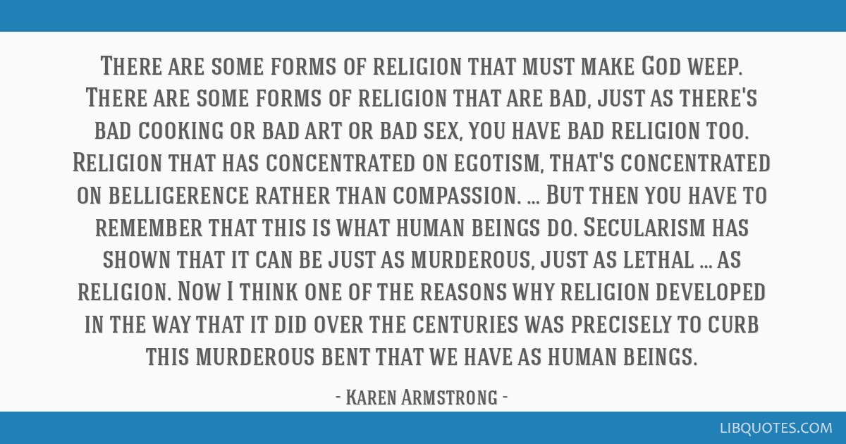 There are some forms of religion that must make God weep. There are some forms of religion that are bad, just as there's bad cooking or bad art or...