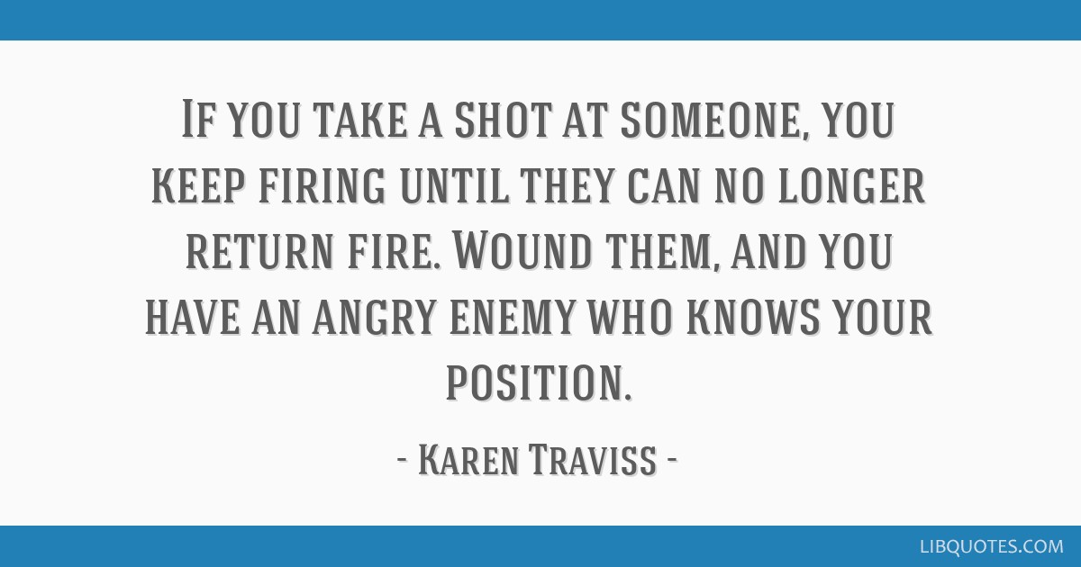 If You Take A Shot At Someone You Keep Firing Until They Can No