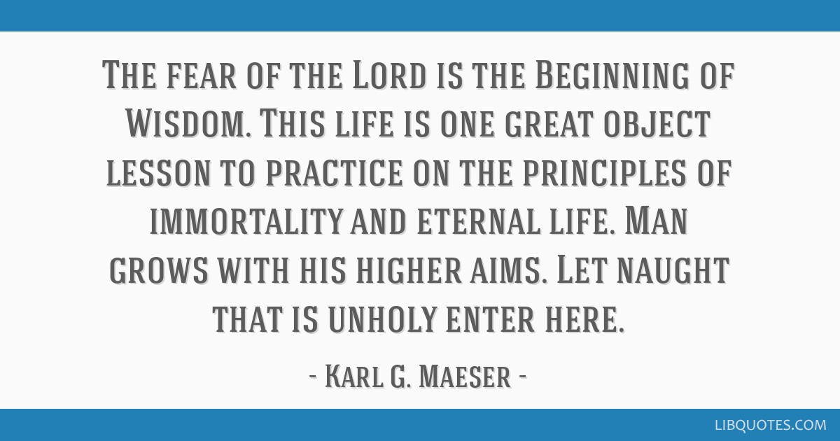 The fear of the Lord is the Beginning of Wisdom. This life is one great object lesson to practice on the principles of immortality and eternal life....