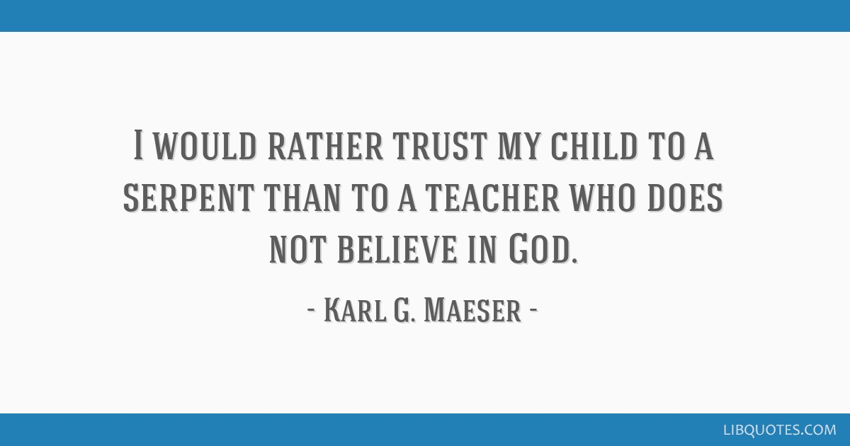 I would rather trust my child to a serpent than to a teacher who does not believe in God.