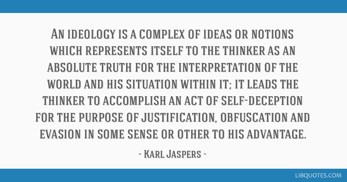 An ideology is a complex of ideas or notions which represents itself to the thinker as an absolute truth for the interpretation of the world and his...
