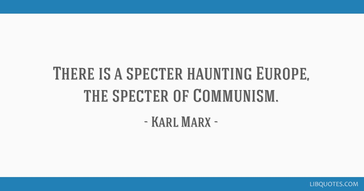 There is a specter haunting Europe, the specter of Communism.