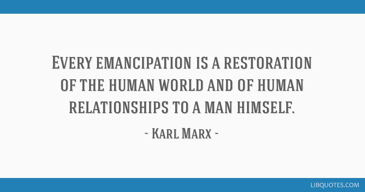 Every Emancipation Is A Restoration Of The Human World And Of Human