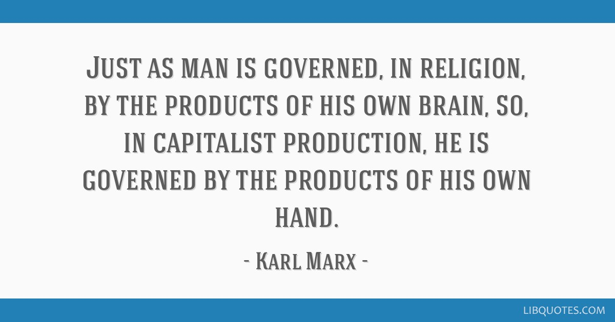 Just as man is governed, in religion, by the products of his own brain, so, in capitalist production, he is governed by the products of his own hand.