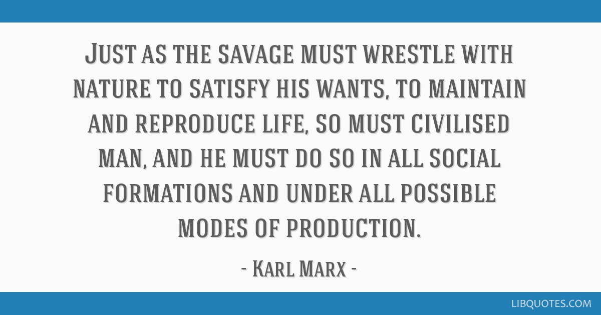 Just as the savage must wrestle with nature to satisfy his wants, to maintain and reproduce life, so must civilised man, and he must do so in all...