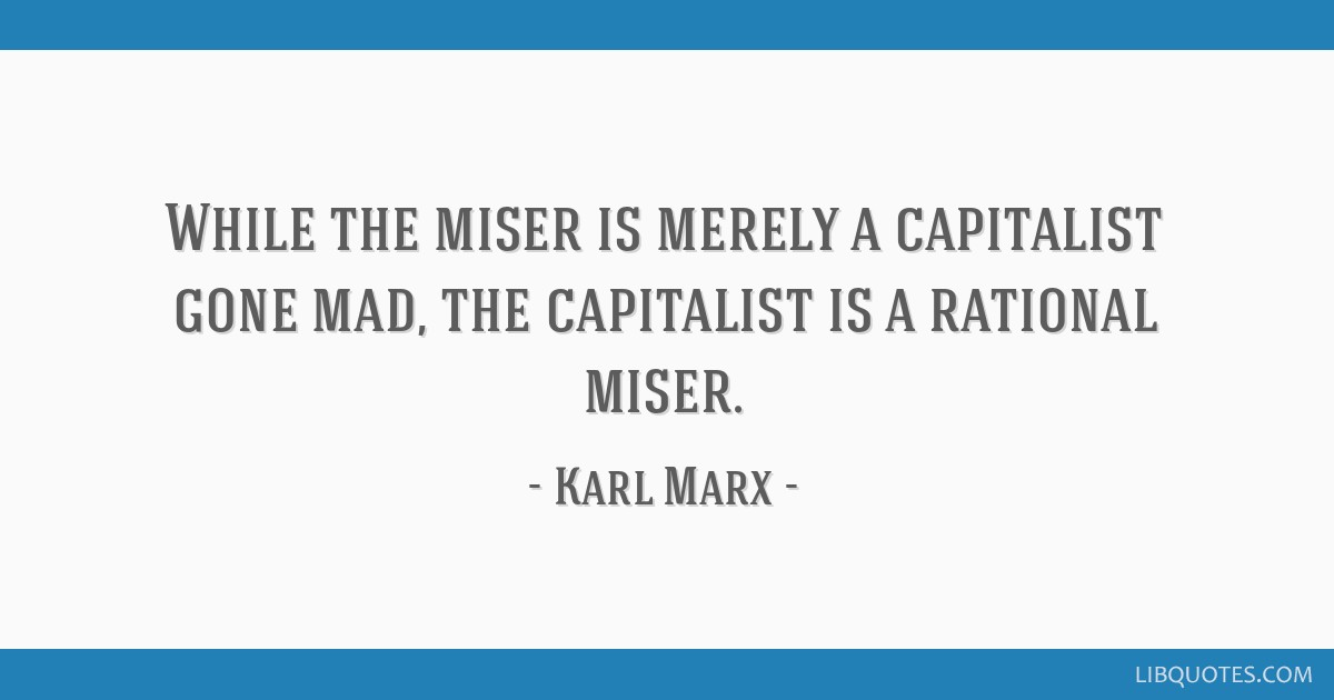 While the miser is merely a capitalist gone mad, the capitalist is a rational miser.
