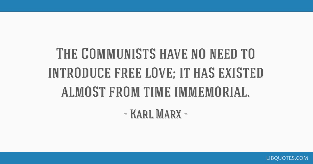 The Communists have no need to introduce free love; it has existed almost from time immemorial.