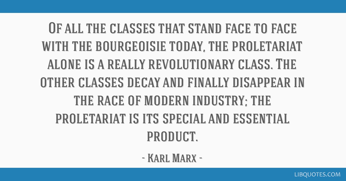 Of all the classes that stand face to face with the bourgeoisie today, the proletariat alone is a really revolutionary class. The other classes decay ...