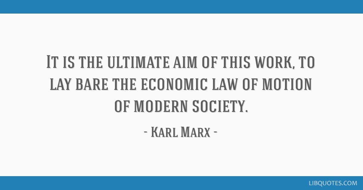 It is the ultimate aim of this work, to lay bare the economic law of motion of modern society.