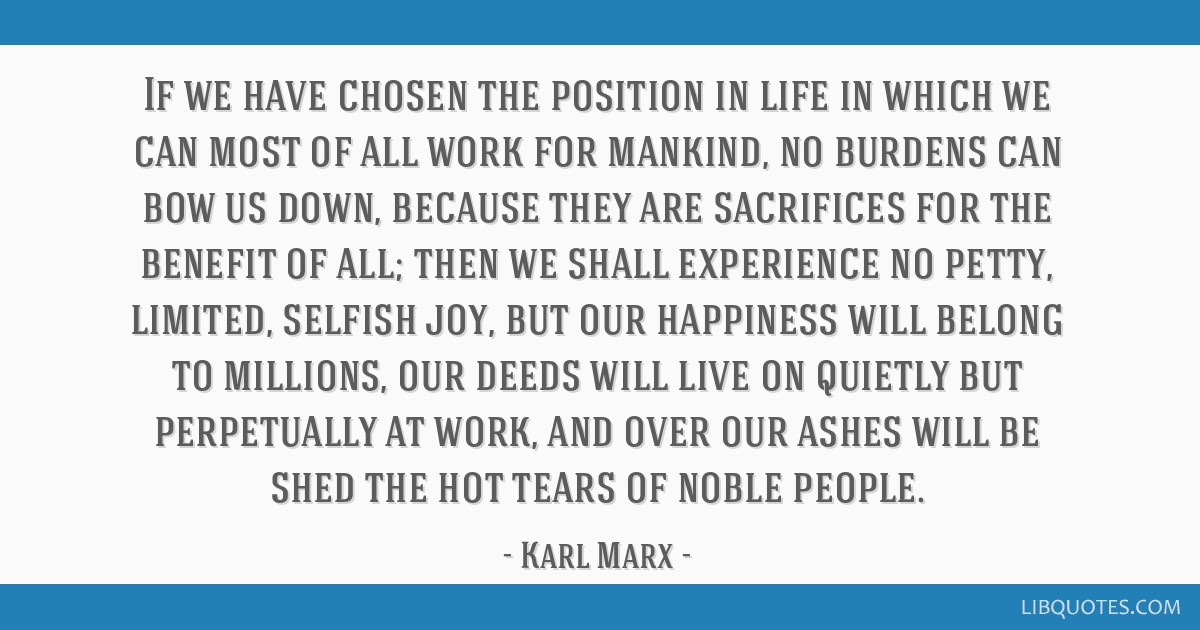 If we have chosen the position in life in which we can most of all work for mankind, no burdens can bow us down, because they are sacrifices for the...