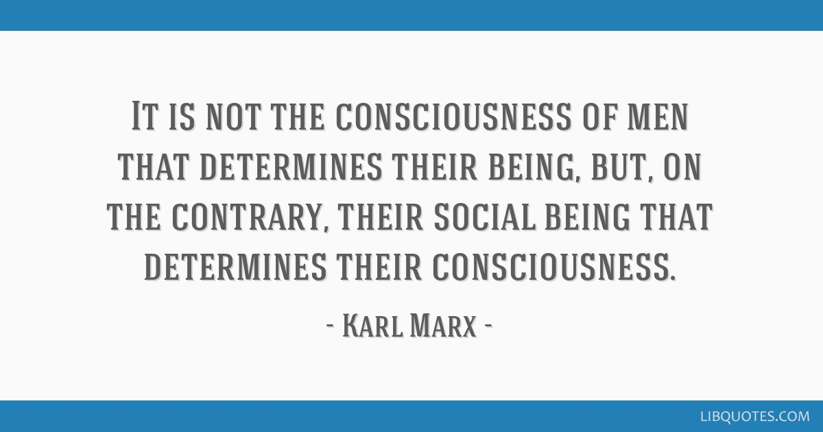 It is not the consciousness of men that determines their being, but, on the contrary, their social being that determines their consciousness.