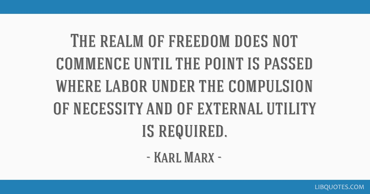 The realm of freedom does not commence until the point is passed where labor under the compulsion of necessity and of external utility is required.