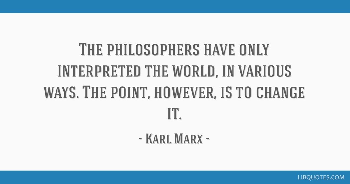 The philosophers have only interpreted the world, in various ways. The point, however, is to change it.