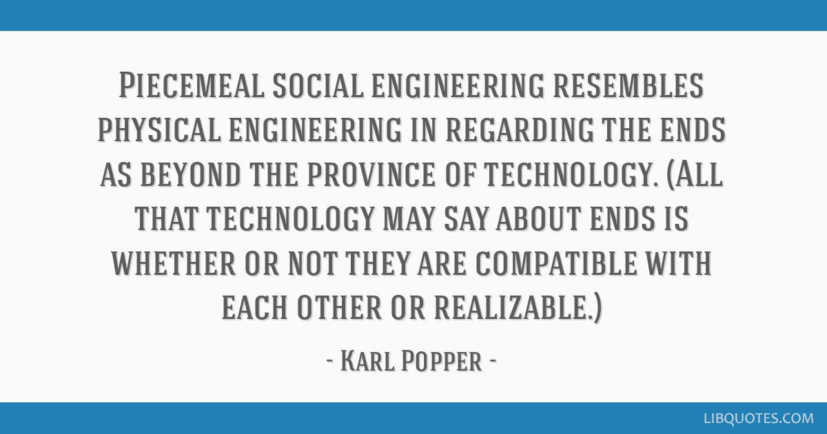 Piecemeal social engineering resembles physical engineering in regarding the ends as beyond the province of technology. (All that technology may say...