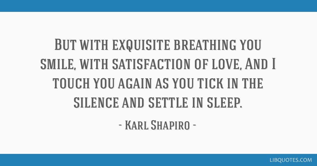 But with exquisite breathing you smile, with satisfaction of love, And I touch you again as you tick in the silence and settle in sleep.
