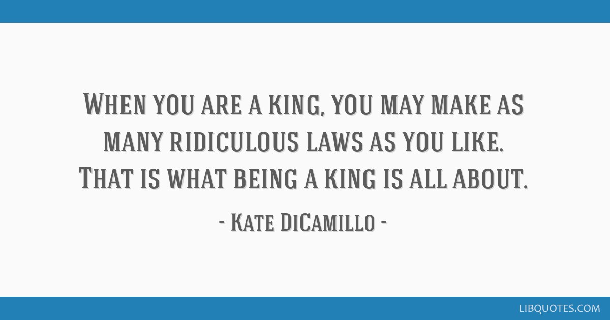 When You Are A King You May Make As Many Ridiculous Laws As You