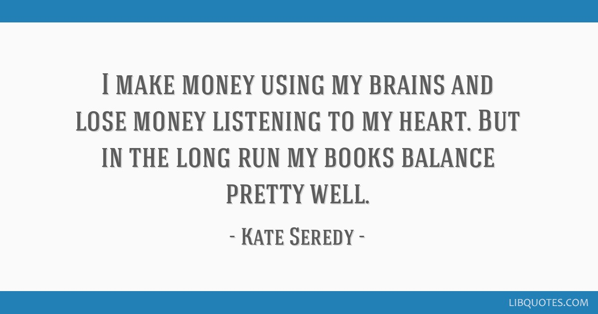 I make money using my brains and lose money listening to my heart. But in the long run my books balance pretty well.